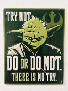 Try not. Do or do not. There is no try.